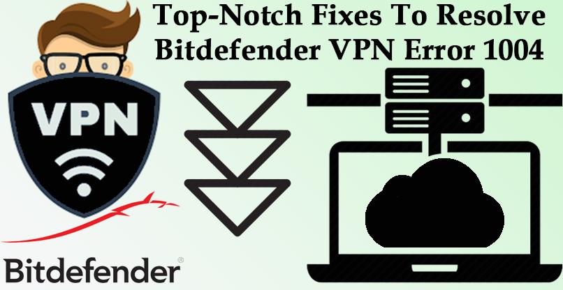 Top-Notch Fixes To Resolve Bitdefender VPN Error 1004 | Internet