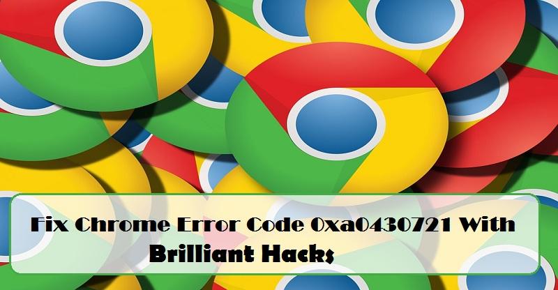 How to Resolve Chrome Error Code 0xa0430721 | Internet Table