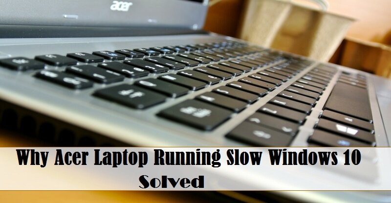 Know How to Acer Laptop Running Slow Windows 10 [Quick Fixes]