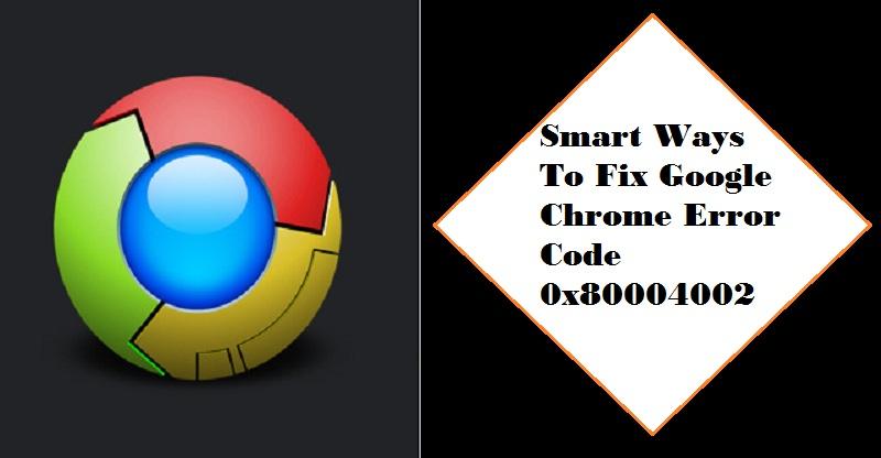 How to Resolve Google Chrome Error Code 0x80004002 | Internet Table Talk
