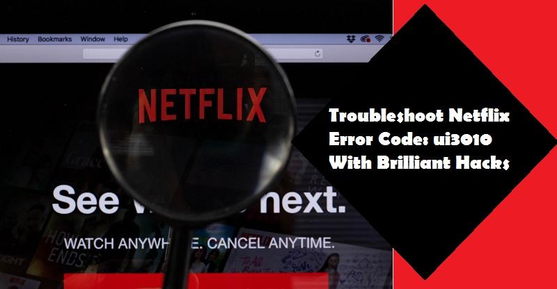 Troubleshoot Netflix Error Code: ui3010 With Brilliant Hacks